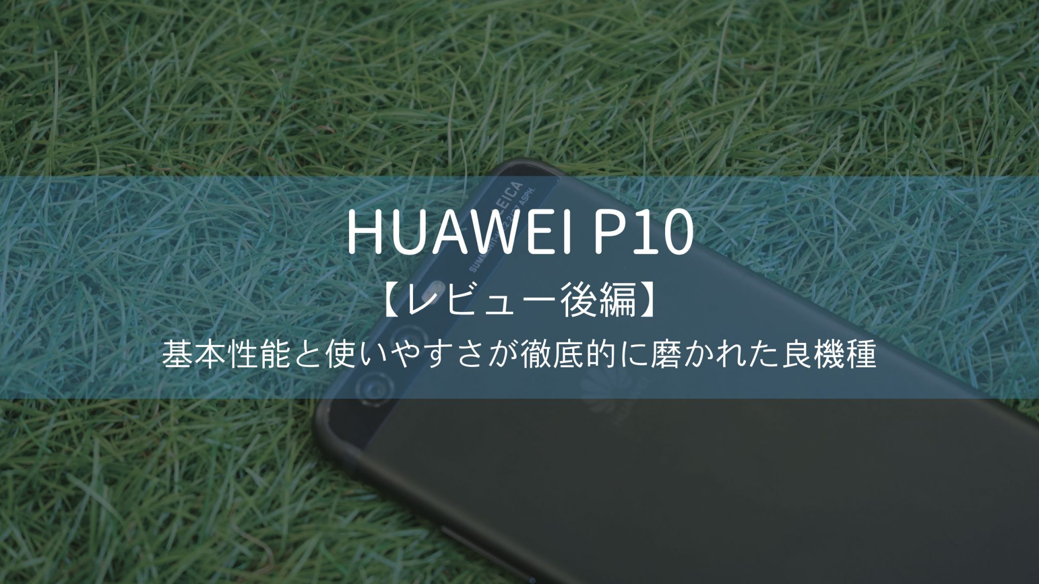 【レビュー後編】HUAWEI P10―基本性能と使いやすさが徹底的に磨かれた良機種