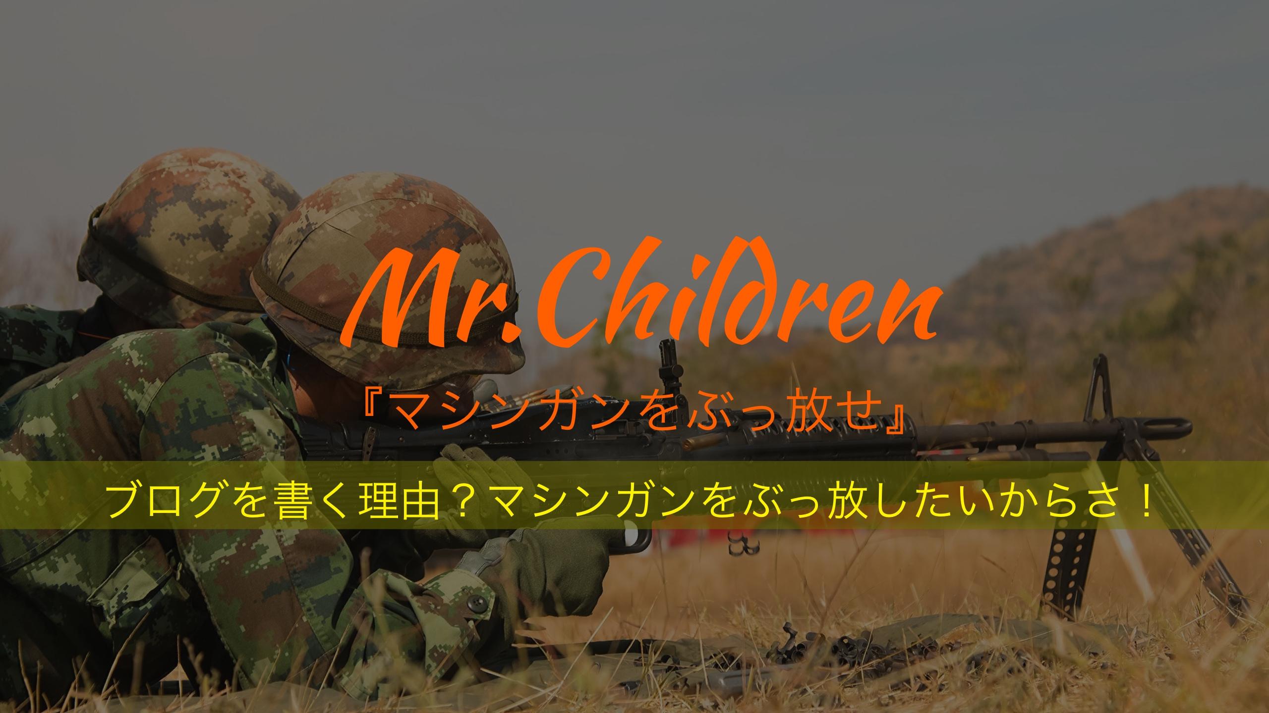 ブログを書く理由?マシンガンをぶっ放したいからさ!-Mr.Children『マシンガンをぶっ放せ』